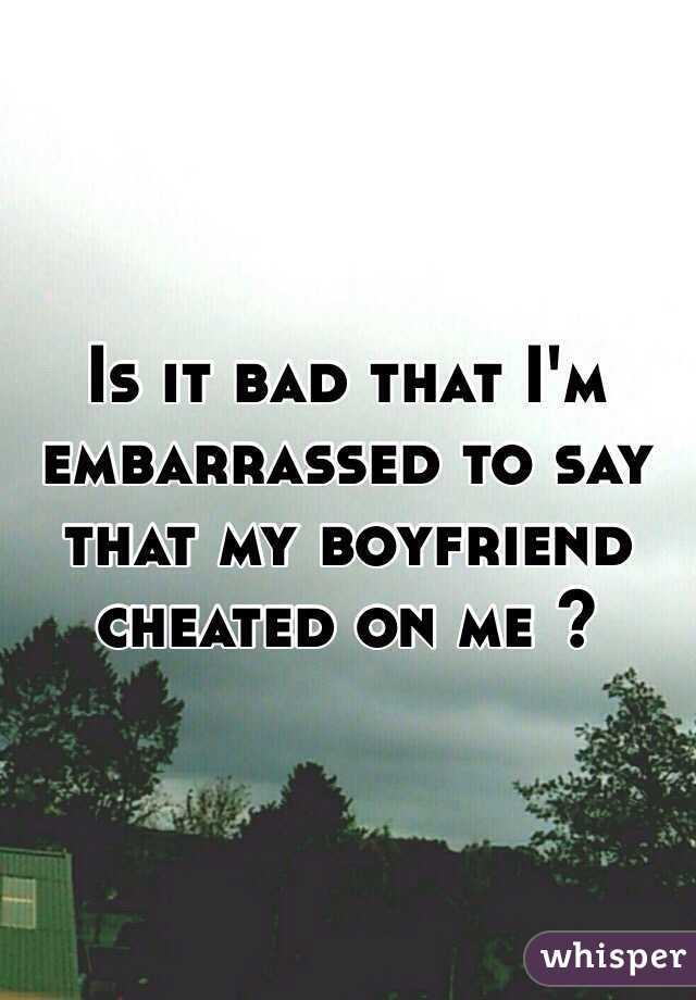 Is it bad that I'm embarrassed to say that my boyfriend cheated on me ?
