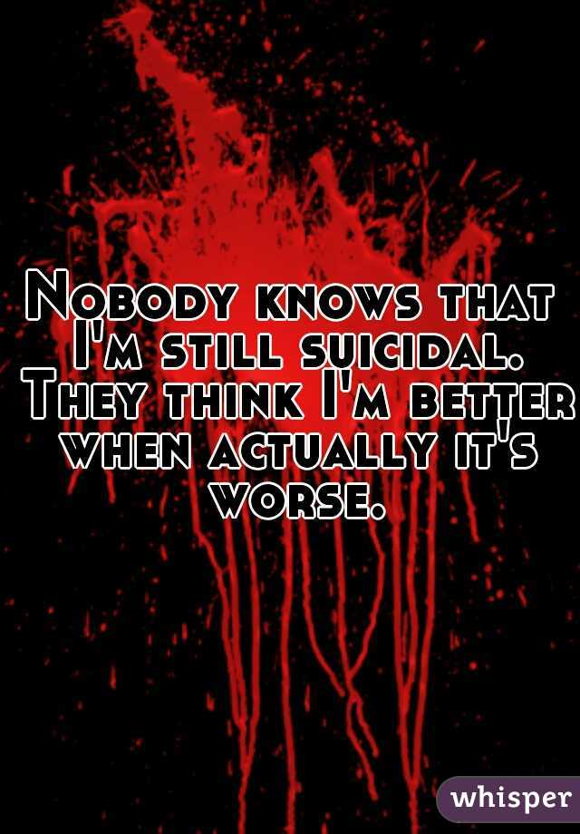 Nobody knows that I'm still suicidal. They think I'm better when actually it's worse.