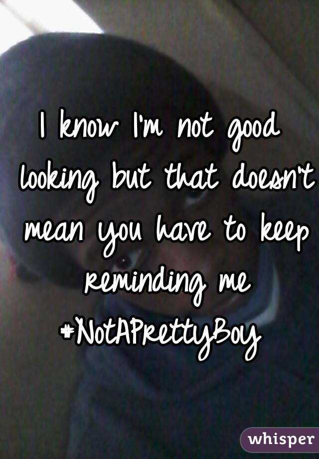 I know I'm not good looking but that doesn't mean you have to keep reminding me #NotAPrettyBoy