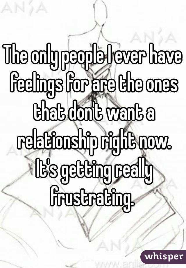 The only people I ever have feelings for are the ones that don't want a relationship right now. It's getting really frustrating.