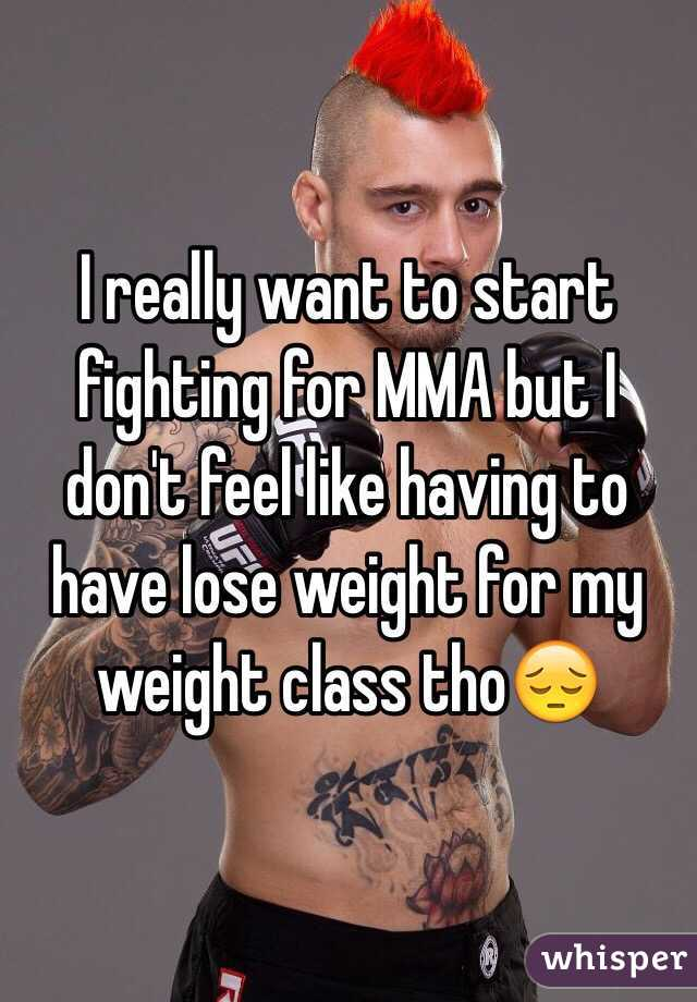 I really want to start fighting for MMA but I don't feel like having to have lose weight for my weight class tho😔