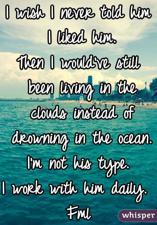 I wish I never told him I liked him. Then I would've still been living in the clouds instead of drowning in the ocean. I'm not his type. I work with him daily.  Fml
