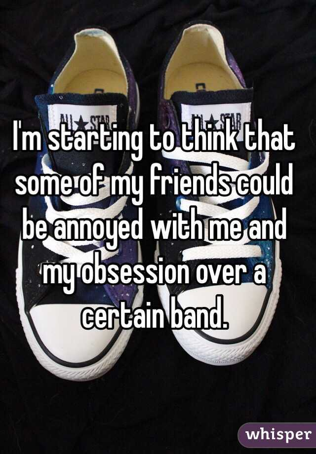I'm starting to think that some of my friends could be annoyed with me and my obsession over a certain band.
