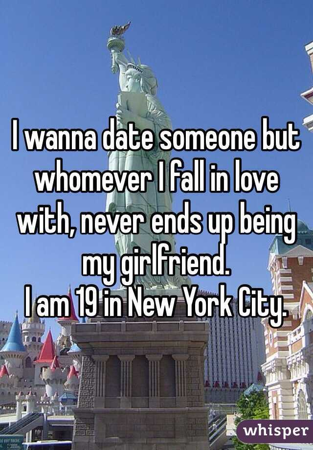 I wanna date someone but whomever I fall in love with, never ends up being my girlfriend.  I am 19 in New York City.