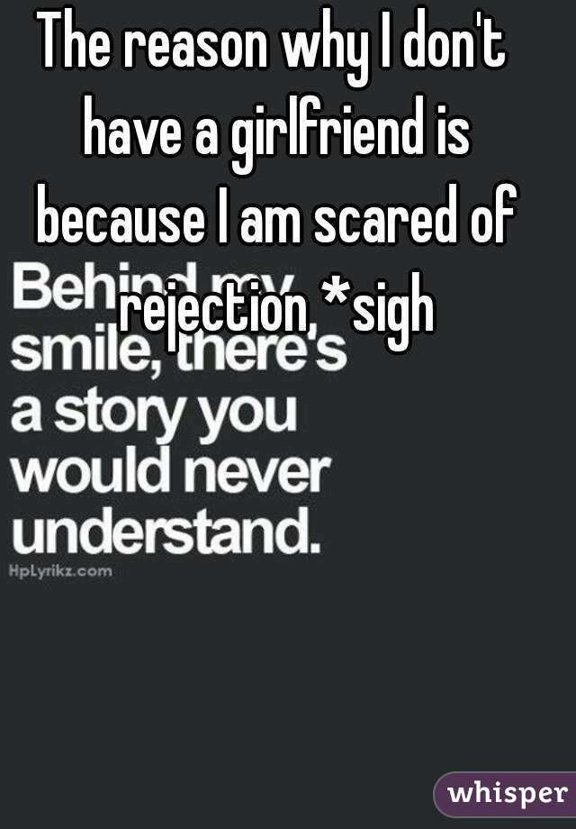 The reason why I don't have a girlfriend is because I am scared of rejection *sigh