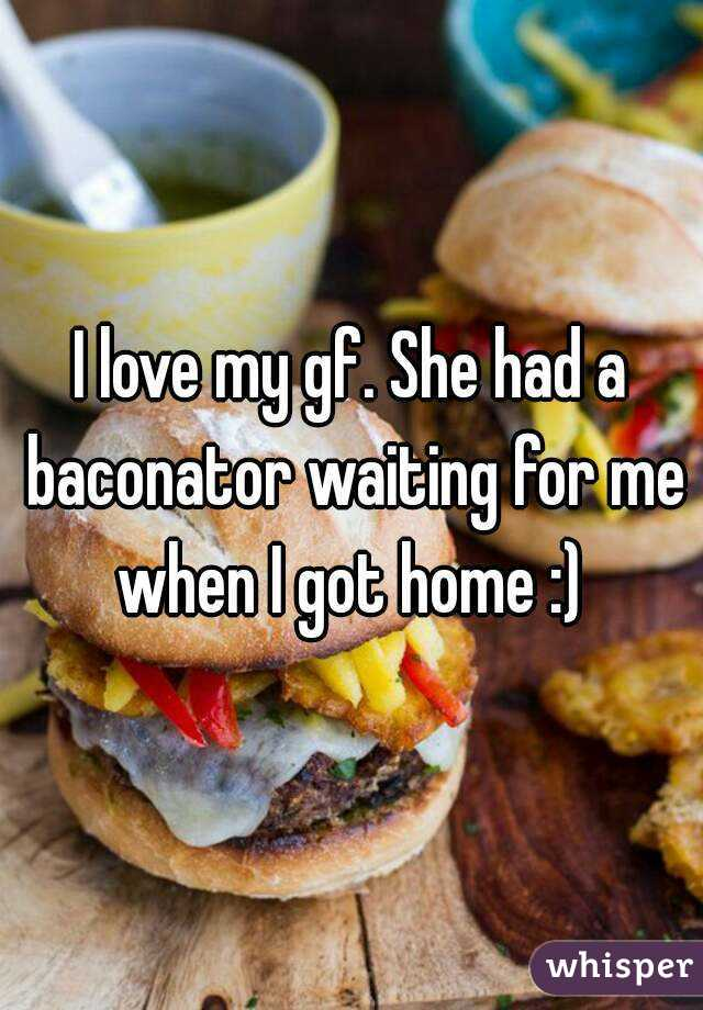 I love my gf. She had a baconator waiting for me when I got home :)