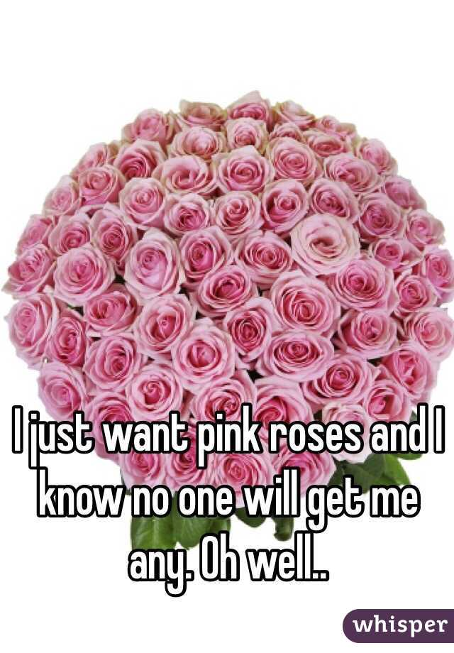 I just want pink roses and I know no one will get me any. Oh well..