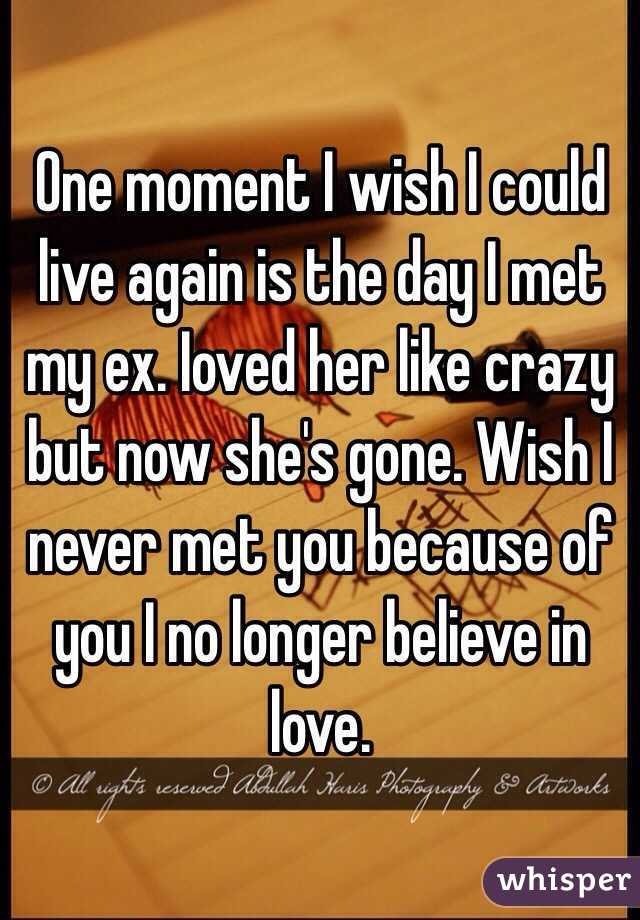 One moment I wish I could live again is the day I met my ex. Ioved her like crazy but now she's gone. Wish I never met you because of you I no longer believe in love.