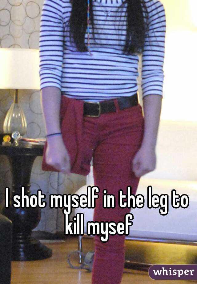 I shot myself in the leg to kill mysef