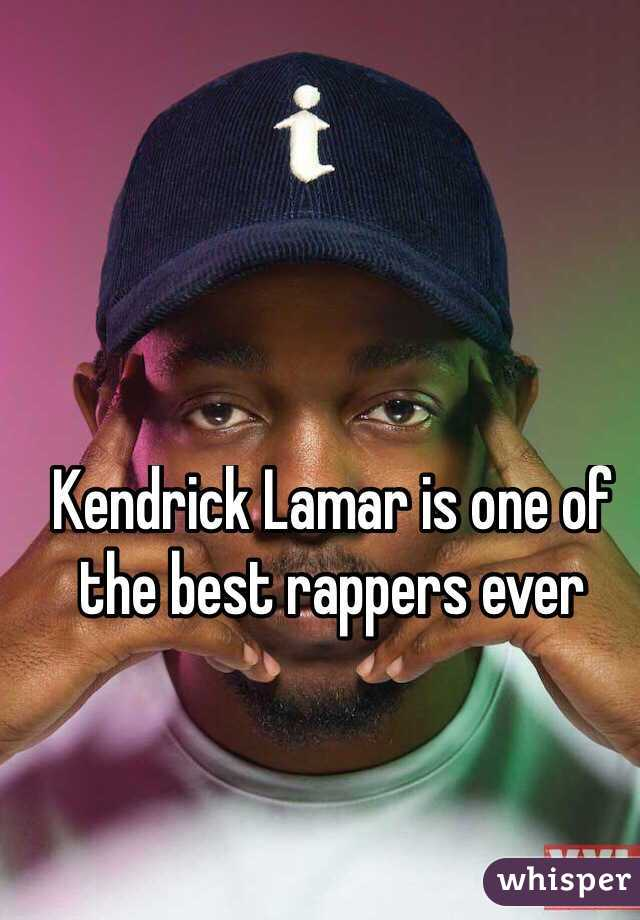 Kendrick Lamar is one of the best rappers ever