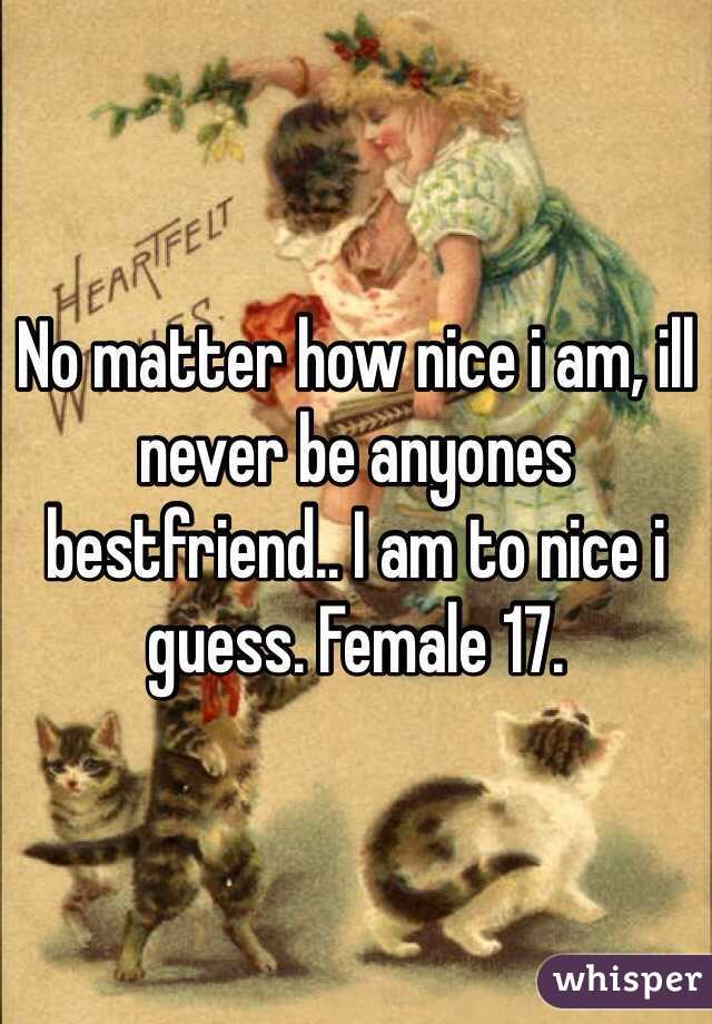 No matter how nice i am, ill never be anyones bestfriend.. I am to nice i guess. Female 17.