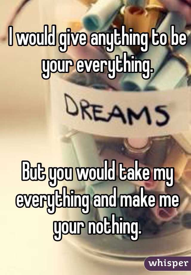 I would give anything to be your everything.    But you would take my everything and make me your nothing.