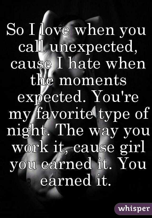 So I love when you call unexpected, cause I hate when the moments expected. You're my favorite type of night. The way you work it, cause girl you earned it. You earned it.