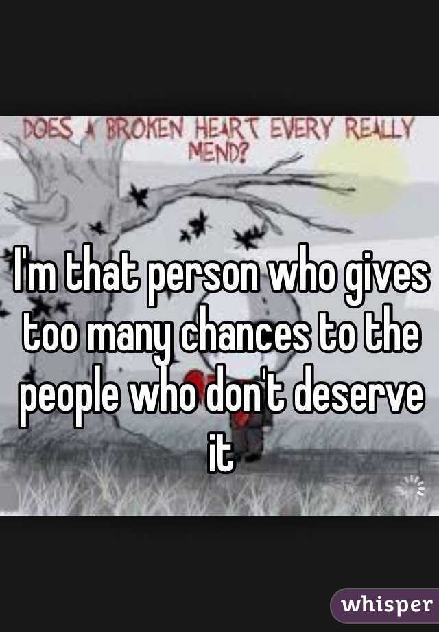 I'm that person who gives too many chances to the people who don't deserve it