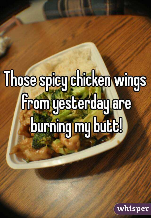 Those spicy chicken wings from yesterday are burning my butt!