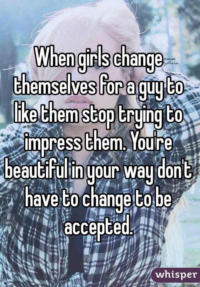 When girls change themselves for a guy to like them stop trying to impress them. You're beautiful in your way don't have to change to be   accepted.