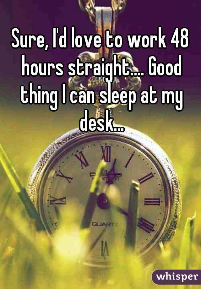 Sure, I'd love to work 48 hours straight.... Good thing I can sleep at my desk...