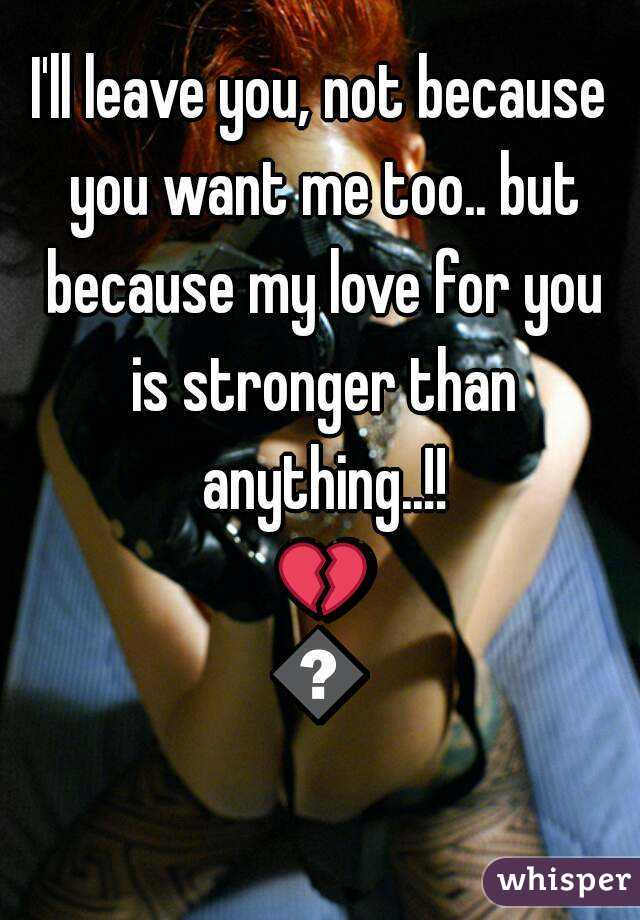 I'll leave you, not because you want me too.. but because my love for you is stronger than anything..!! 💔💔