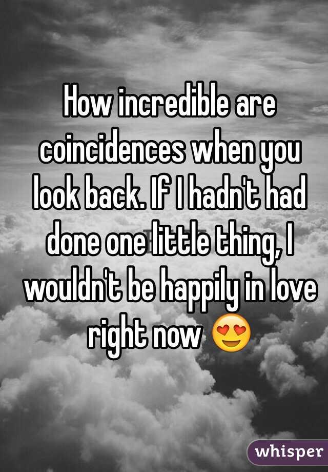 How incredible are coincidences when you look back. If I hadn't had done one little thing, I wouldn't be happily in love right now 😍