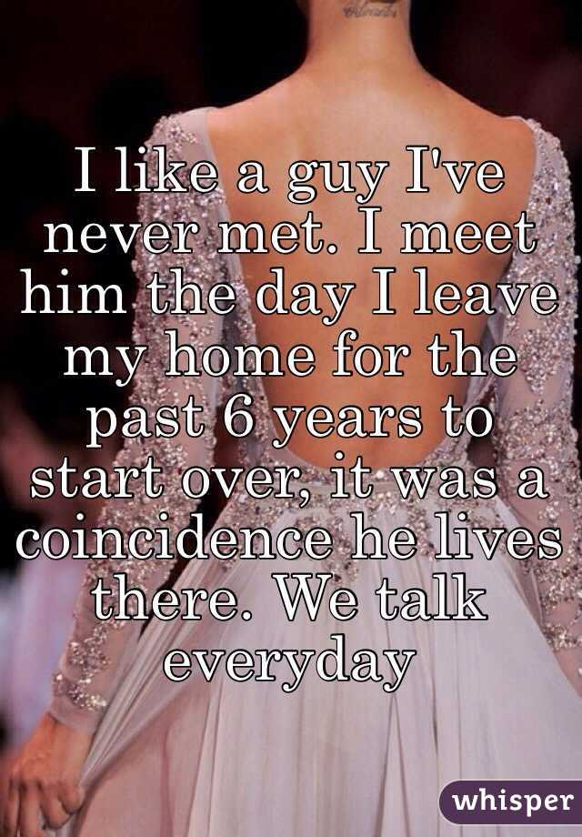 I like a guy I've never met. I meet him the day I leave my home for the past 6 years to start over, it was a coincidence he lives there. We talk everyday