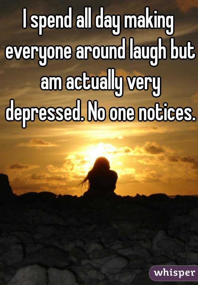 I spend all day making everyone around laugh but am actually very depressed. No one notices.