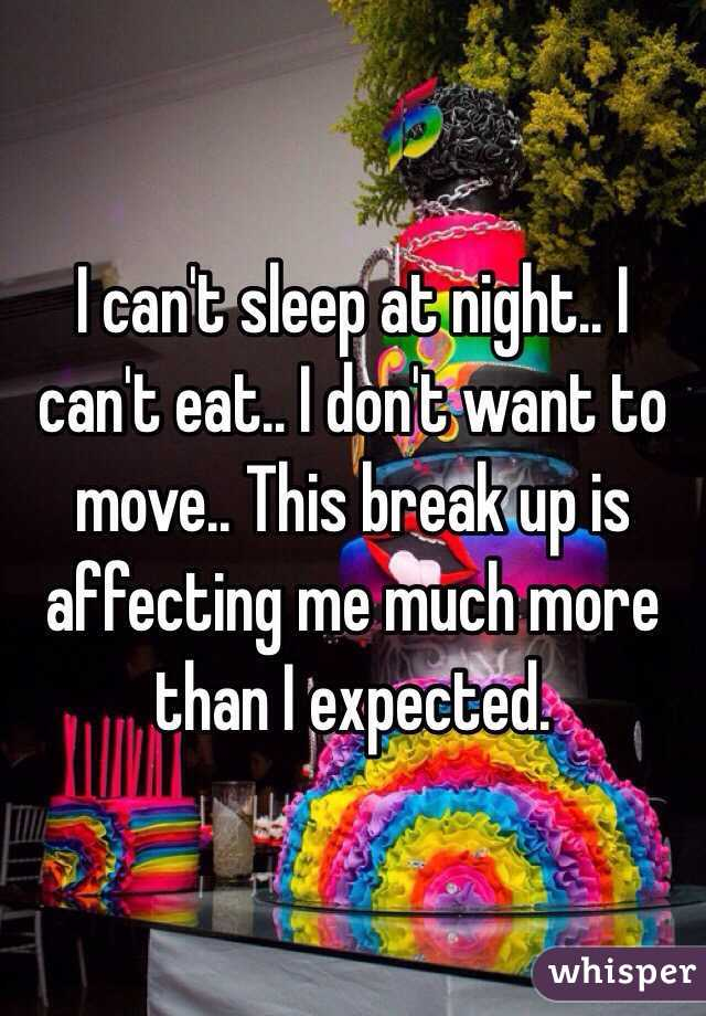 I can't sleep at night.. I can't eat.. I don't want to move.. This break up is affecting me much more than I expected.
