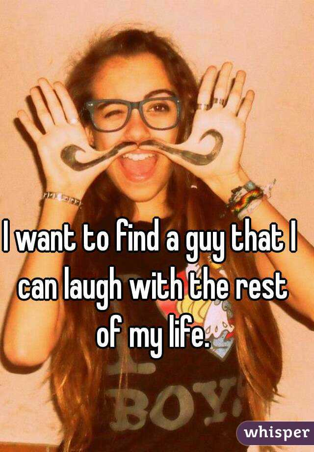 I want to find a guy that I can laugh with the rest of my life.