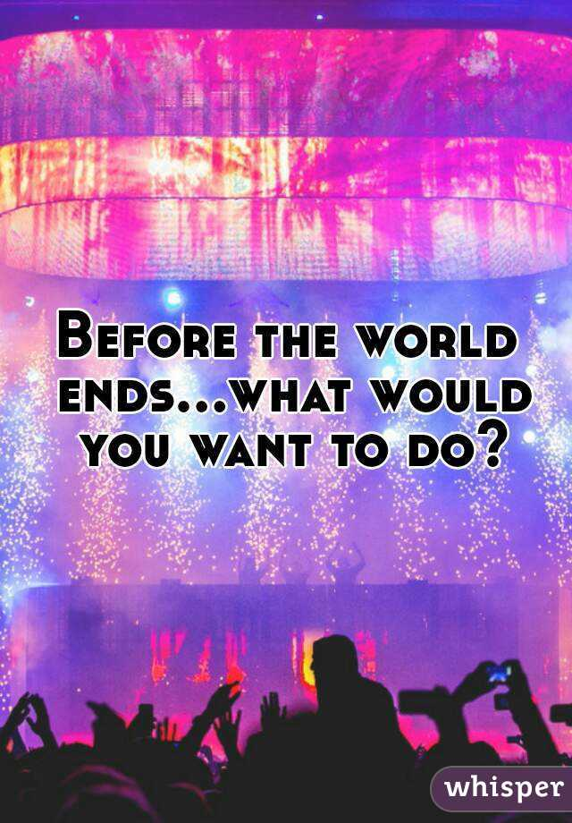 Before the world ends...what would you want to do?
