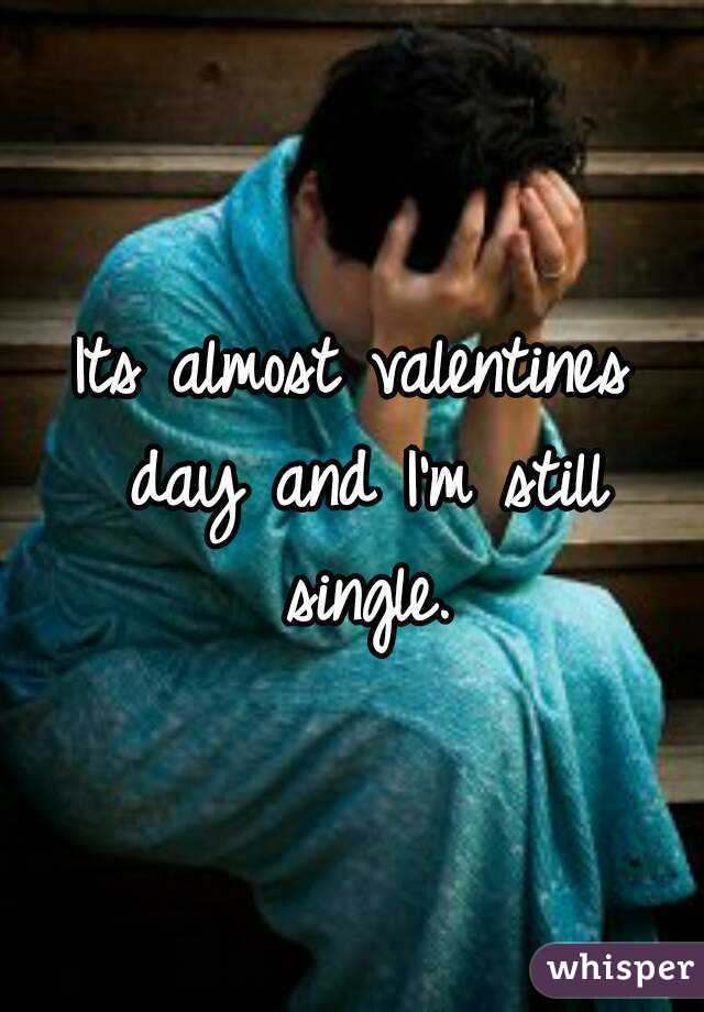 Its almost valentines day and I'm still single.