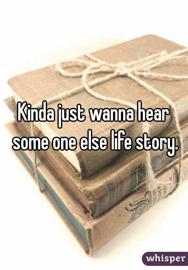 Kinda just wanna hear some one else life story.