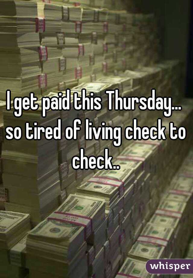 I get paid this Thursday...  so tired of living check to check..