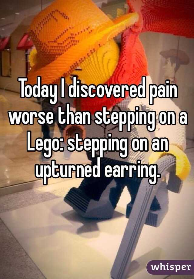 Today I discovered pain worse than stepping on a Lego: stepping on an upturned earring.