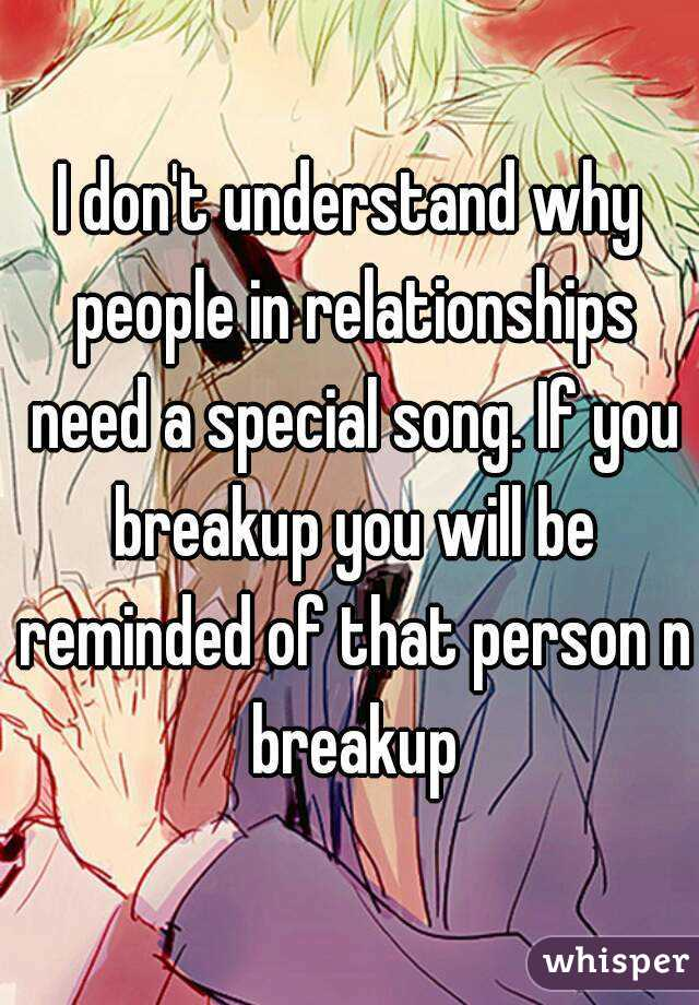 I don't understand why people in relationships need a special song. If you breakup you will be reminded of that person n breakup
