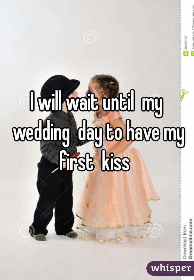 I will wait until  my wedding  day to have my first  kiss