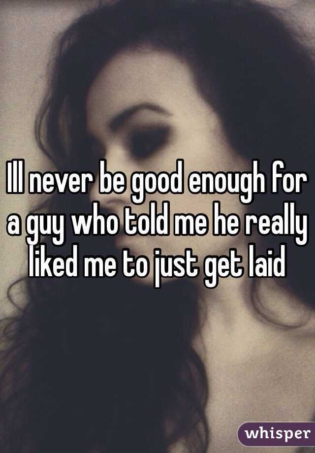 Ill never be good enough for a guy who told me he really liked me to just get laid
