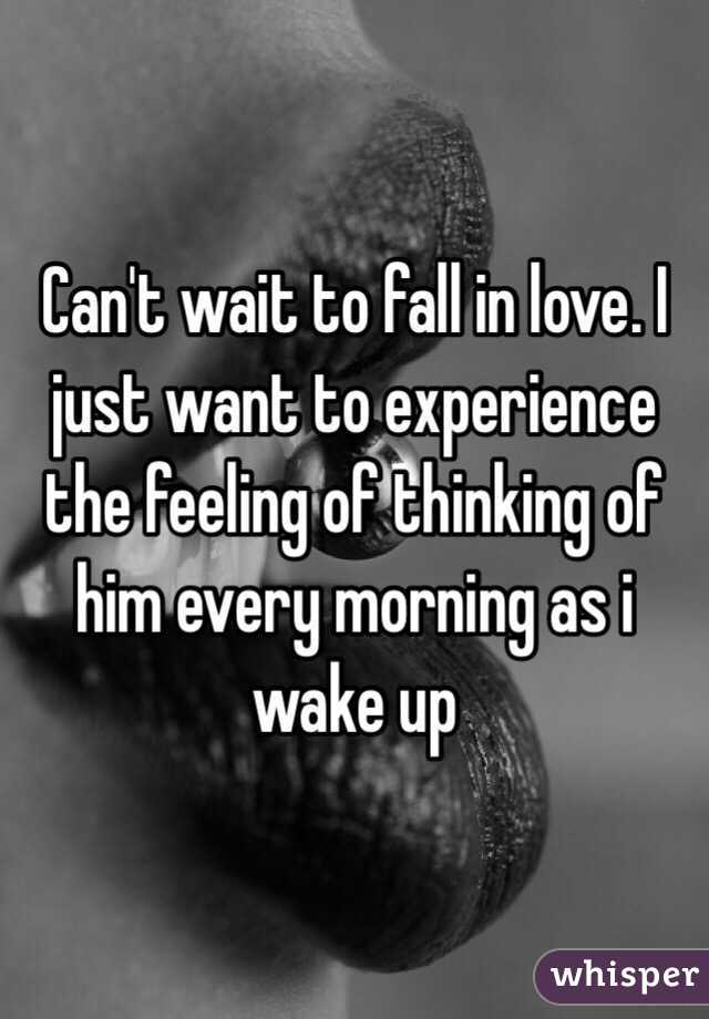Can't wait to fall in love. I just want to experience the feeling of thinking of him every morning as i wake up
