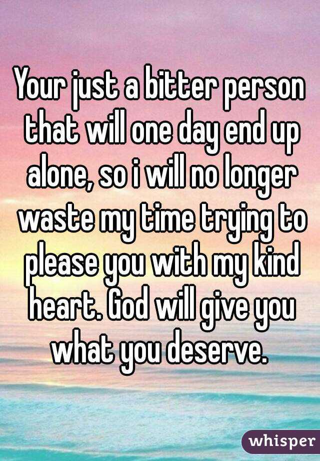 Your just a bitter person that will one day end up alone, so i will no longer waste my time trying to please you with my kind heart. God will give you what you deserve.