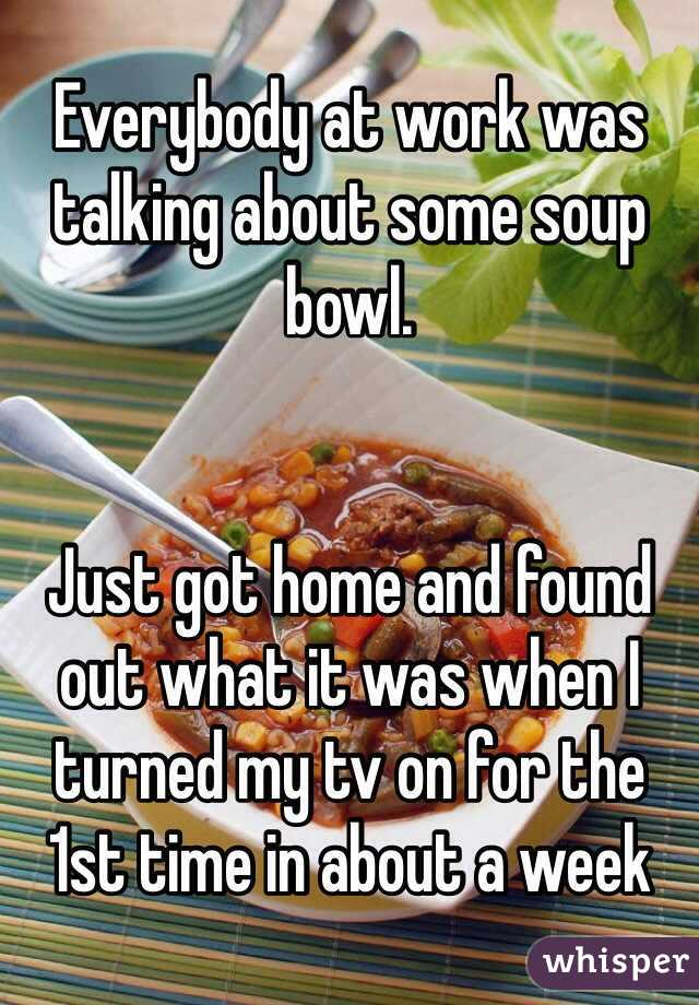 Everybody at work was talking about some soup bowl.   Just got home and found out what it was when I turned my tv on for the 1st time in about a week