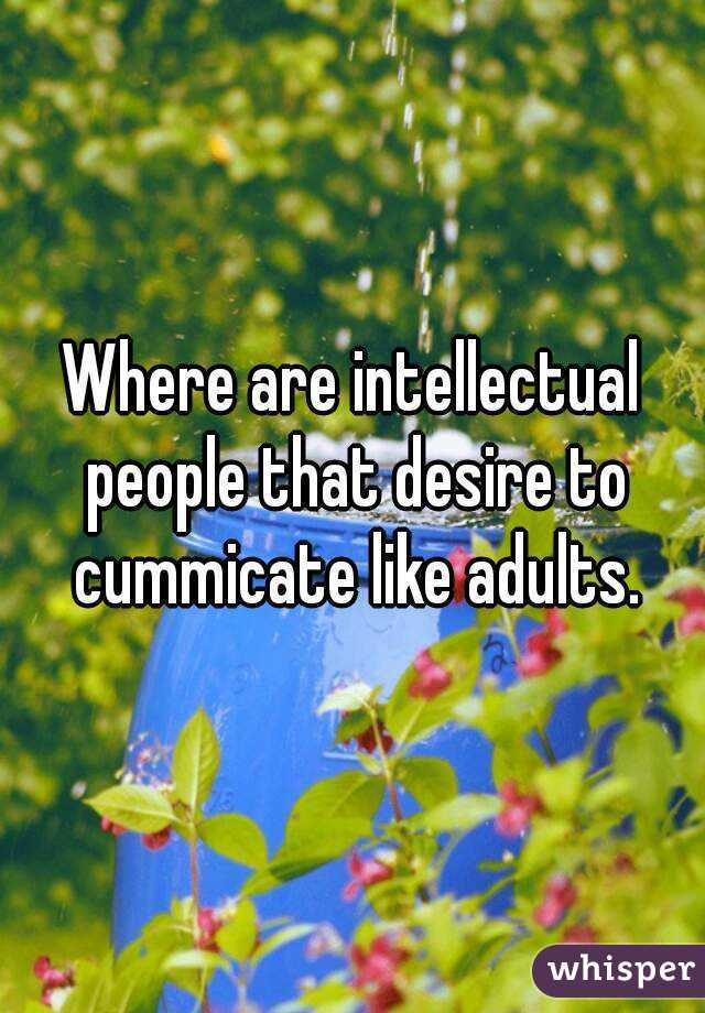 Where are intellectual people that desire to cummicate like adults.