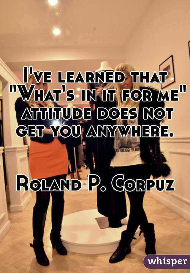 """I've learned that """"What's in it for me"""" attitude does not get you anywhere.    Roland P. Corpuz"""