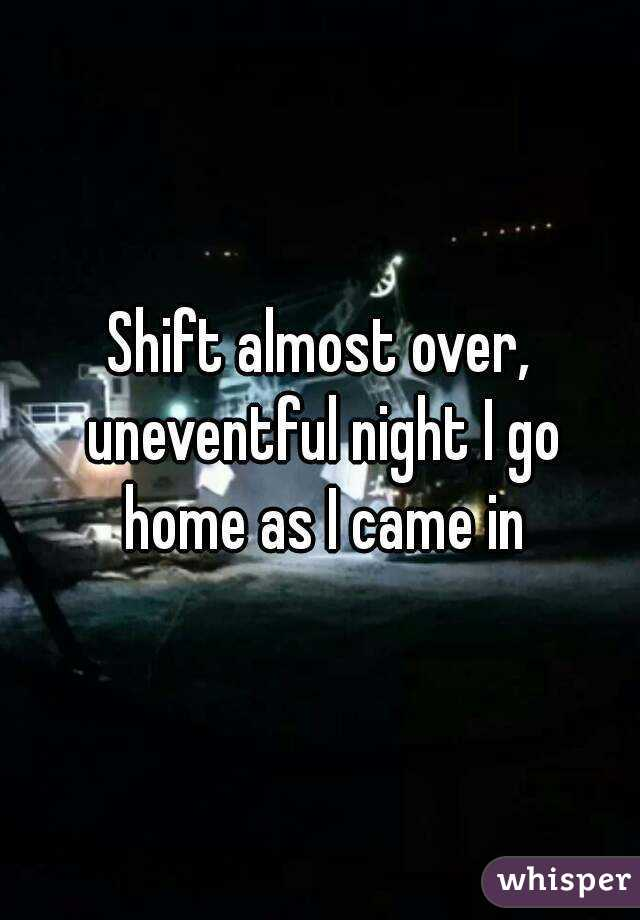 Shift almost over, uneventful night I go home as I came in
