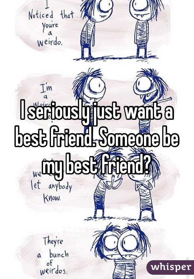 I seriously just want a best friend. Someone be my best friend?