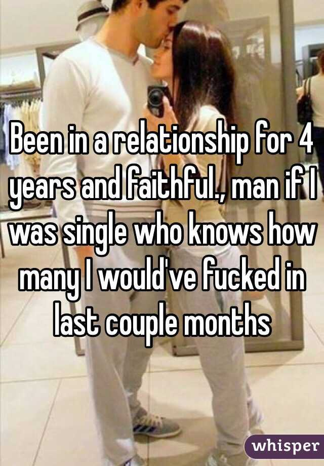 Been in a relationship for 4 years and faithful., man if I was single who knows how many I would've fucked in last couple months