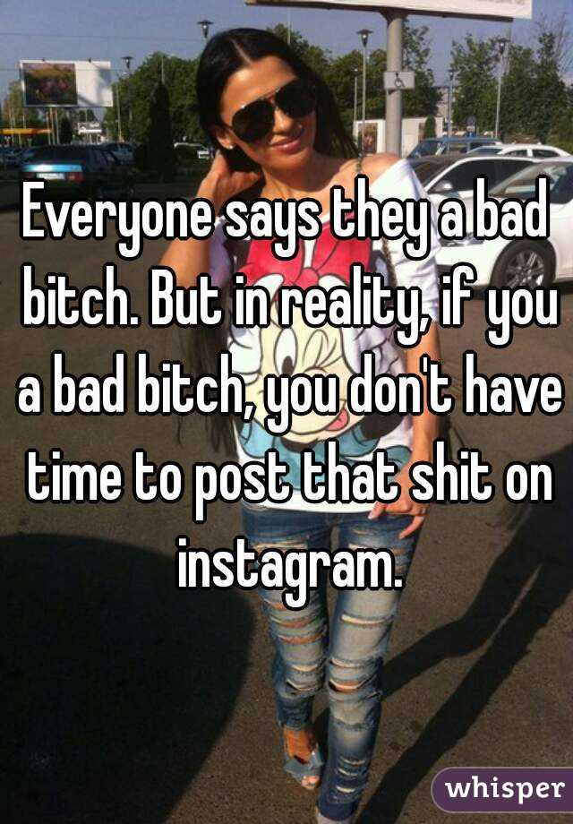 Everyone says they a bad bitch. But in reality, if you a bad bitch, you don't have time to post that shit on instagram.