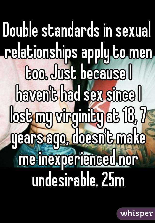 Double standards in sexual relationships apply to men too. Just because I haven't had sex since I lost my virginity at 18, 7 years ago, doesn't make me inexperienced nor undesirable. 25m