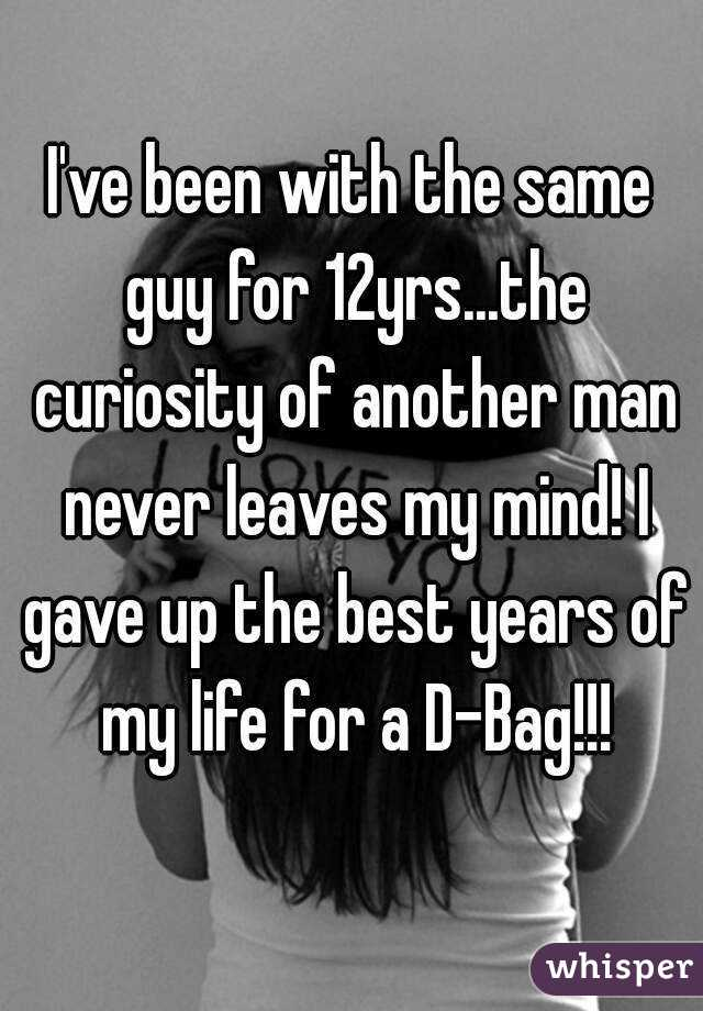 I've been with the same guy for 12yrs...the curiosity of another man never leaves my mind! I gave up the best years of my life for a D-Bag!!!