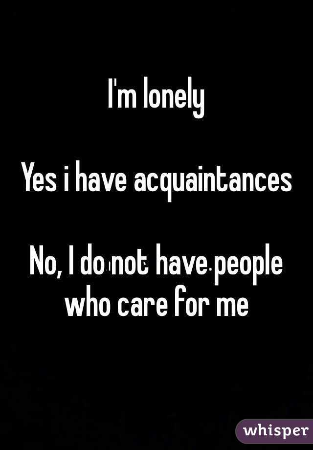 I'm lonely  Yes i have acquaintances  No, I do not have people who care for me