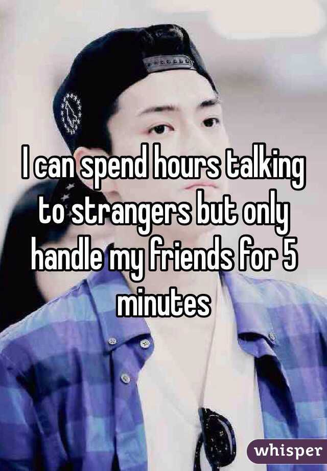I can spend hours talking to strangers but only handle my friends for 5 minutes