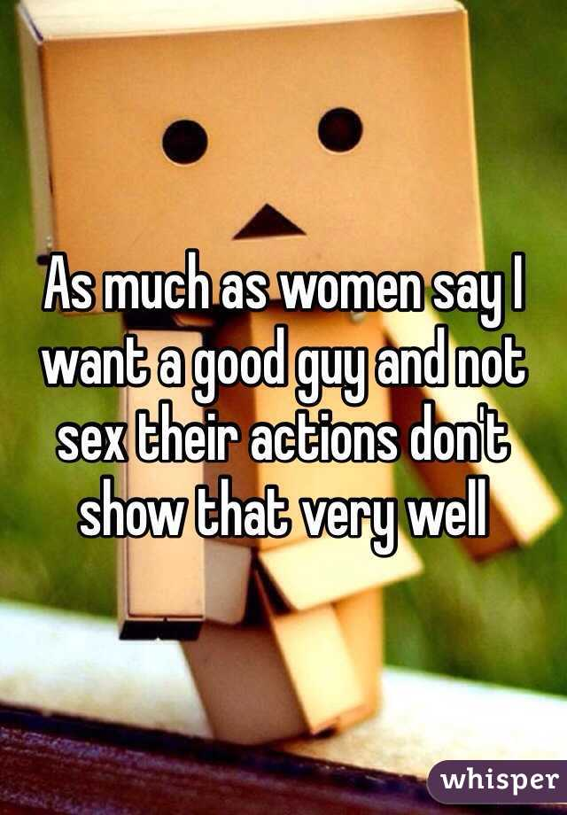 As much as women say I want a good guy and not sex their actions don't show that very well