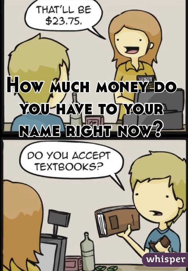 How much money do you have to your name right now?